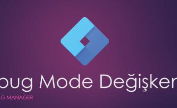 GTM Debug Mode (Hata Ayıklama Modu) Değişkeni