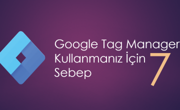 Google Tag Manager (GTM) Kullanmanız İçin 7 Sebep